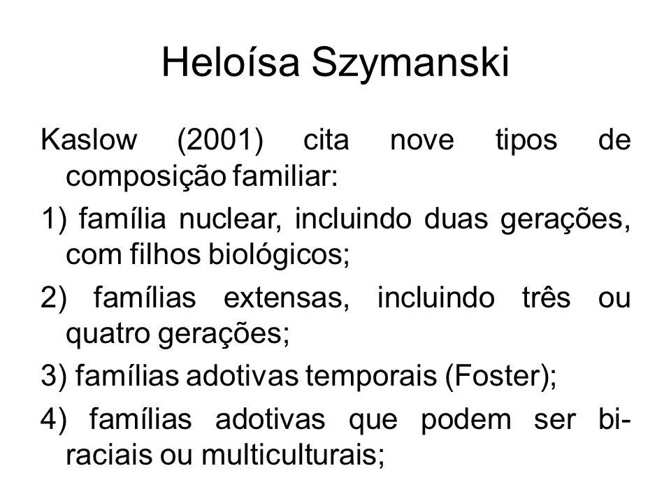 Heloísa Szymanski Kaslow (2001) cita nove tipos de composição familiar: 1) família nuclear, incluindo duas gerações, com filhos biológicos; 2) família