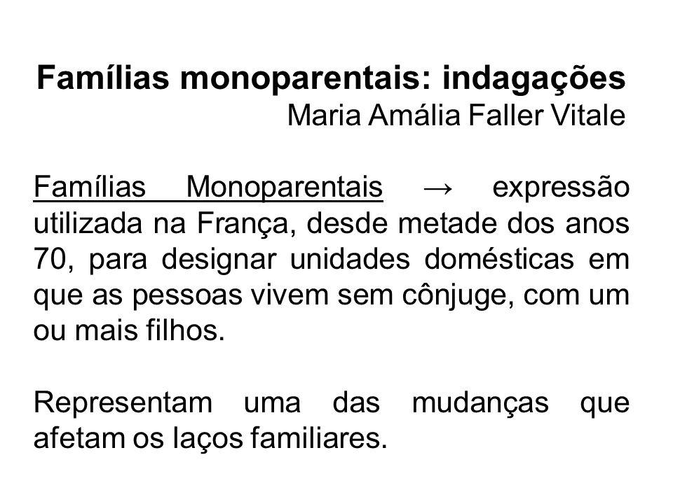 Famílias monoparentais: indagações Maria Amália Faller Vitale Famílias Monoparentais expressão utilizada na França, desde metade dos anos 70, para des