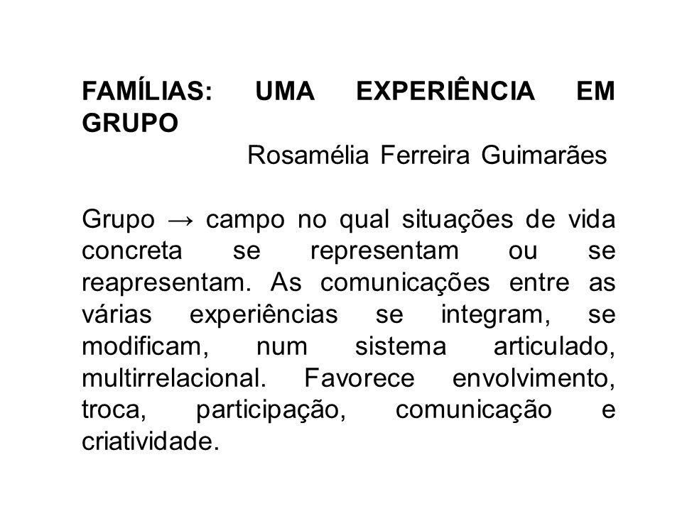 FAMÍLIAS: UMA EXPERIÊNCIA EM GRUPO Rosamélia Ferreira Guimarães Grupo campo no qual situações de vida concreta se representam ou se reapresentam. As c