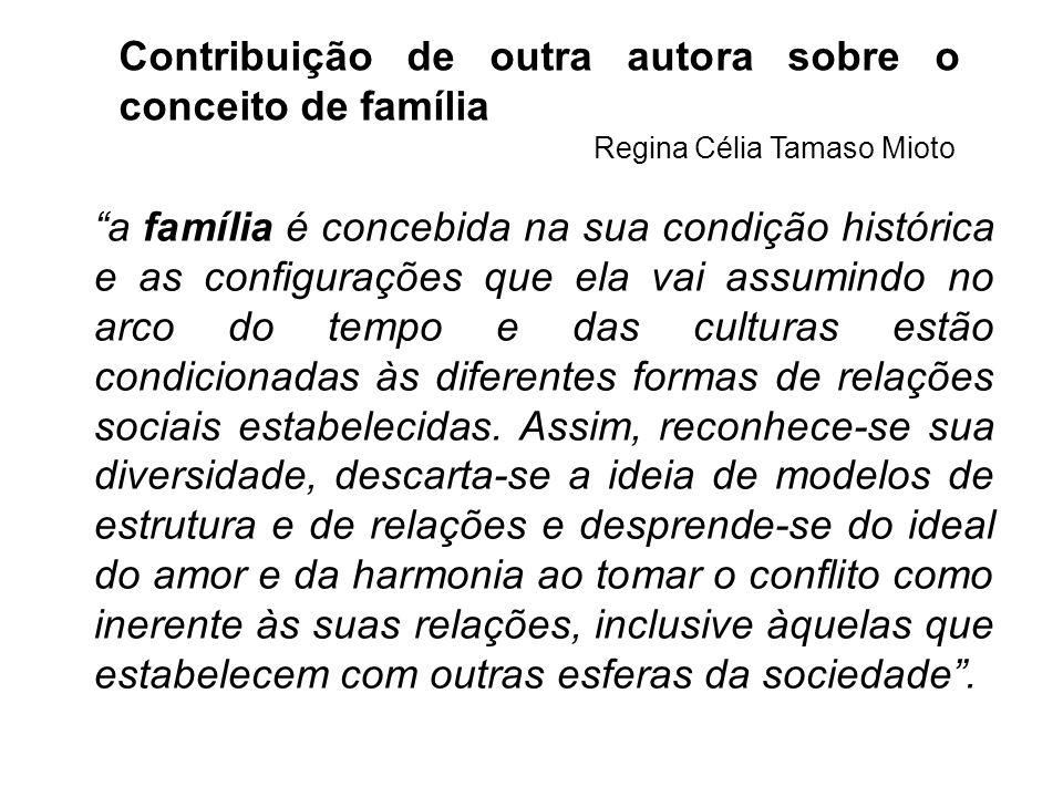 Contribuição de outra autora sobre o conceito de família Regina Célia Tamaso Mioto a família é concebida na sua condição histórica e as configurações