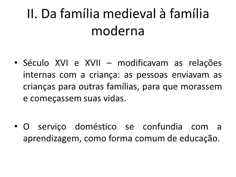 II. Da família medieval à família moderna Século XVI e XVII – modificavam as relações internas com a criança: as pessoas enviavam as crianças para out