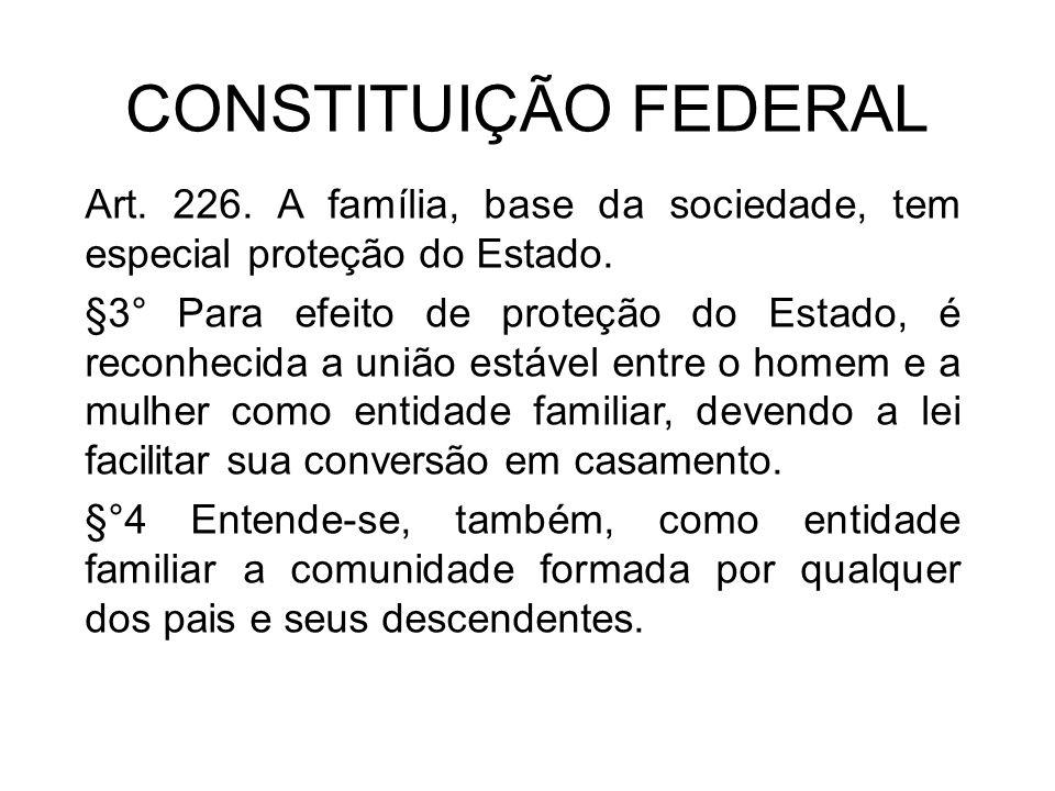 CONSTITUIÇÃO FEDERAL Art. 226. A família, base da sociedade, tem especial proteção do Estado. §3° Para efeito de proteção do Estado, é reconhecida a u