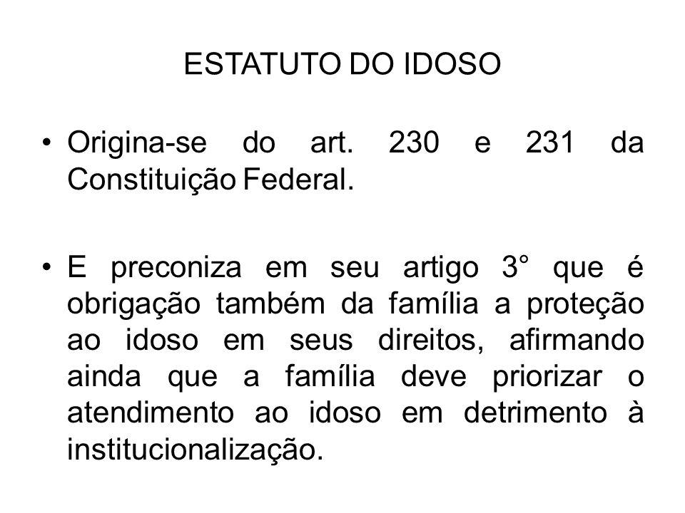 ESTATUTO DO IDOSO Origina-se do art. 230 e 231 da Constituição Federal. E preconiza em seu artigo 3° que é obrigação também da família a proteção ao i