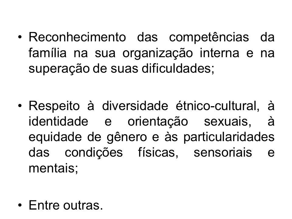 Reconhecimento das competências da família na sua organização interna e na superação de suas dificuldades; Respeito à diversidade étnico-cultural, à i