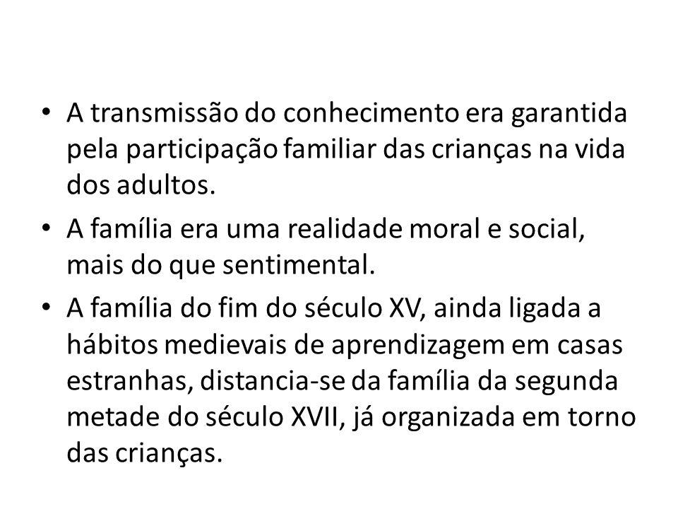 A transmissão do conhecimento era garantida pela participação familiar das crianças na vida dos adultos. A família era uma realidade moral e social, m