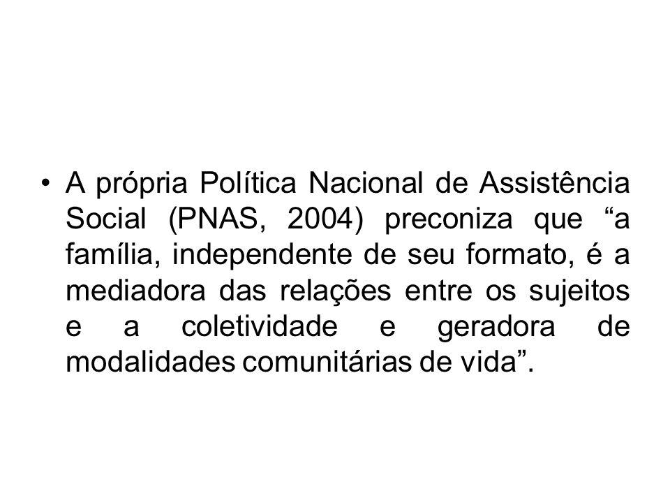 A própria Política Nacional de Assistência Social (PNAS, 2004) preconiza que a família, independente de seu formato, é a mediadora das relações entre