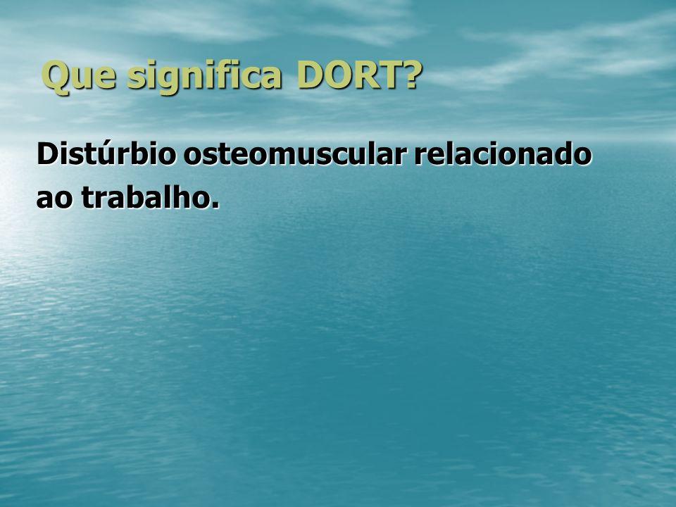 Que significa DORT? Distúrbio osteomuscular relacionado ao trabalho.