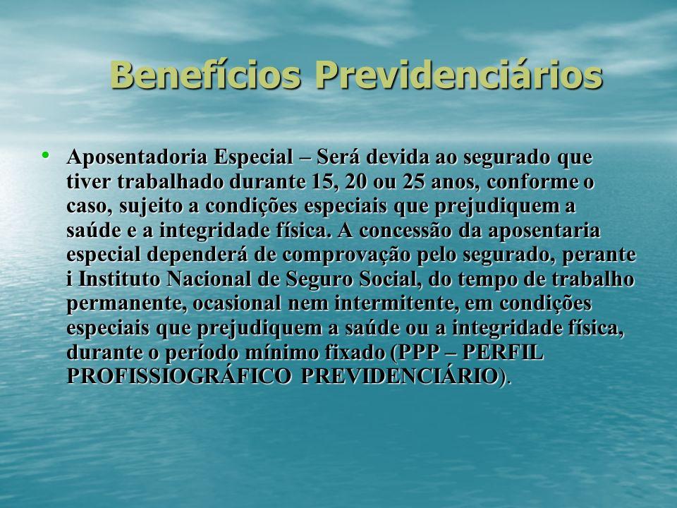 Benefícios Previdenciários Aposentadoria Especial – Será devida ao segurado que tiver trabalhado durante 15, 20 ou 25 anos, conforme o caso, sujeito a condições especiais que prejudiquem a saúde e a integridade física.