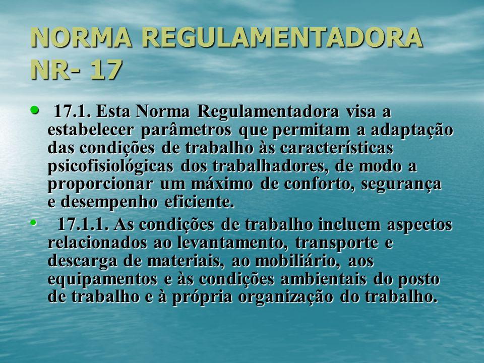 NORMA REGULAMENTADORA NR- 17 17.1. Esta Norma Regulamentadora visa a estabelecer parâmetros que permitam a adaptação das condições de trabalho às cara