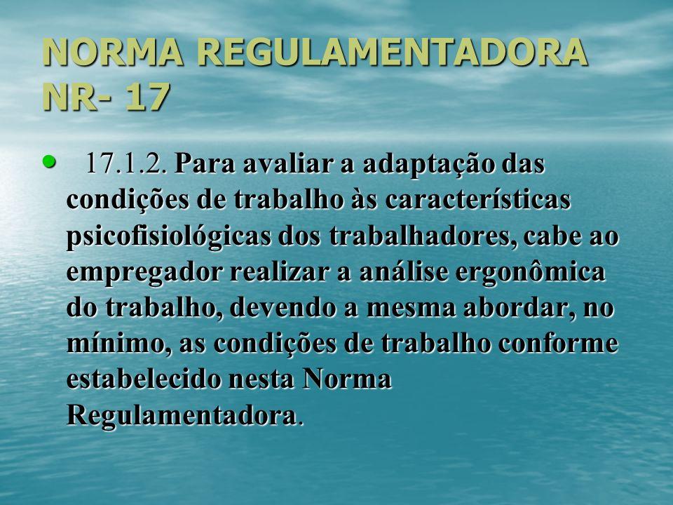 NORMA REGULAMENTADORA NR- 17 17.1.2. Para avaliar a adaptação das condições de trabalho às características psicofisiológicas dos trabalhadores, cabe a