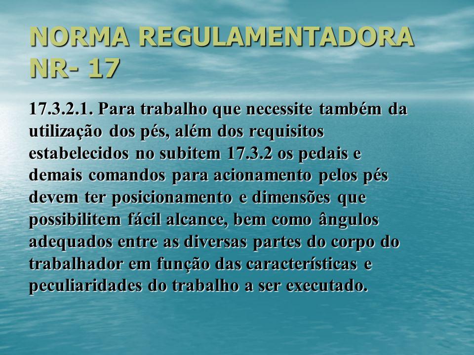 NORMA REGULAMENTADORA NR- 17 17.3.2.1. Para trabalho que necessite também da utilização dos pés, além dos requisitos estabelecidos no subitem 17.3.2 o