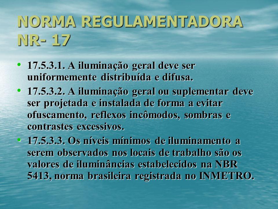 NORMA REGULAMENTADORA NR- 17 17.5.3.1. A iluminação geral deve ser uniformemente distribuída e difusa. 17.5.3.1. A iluminação geral deve ser uniformem