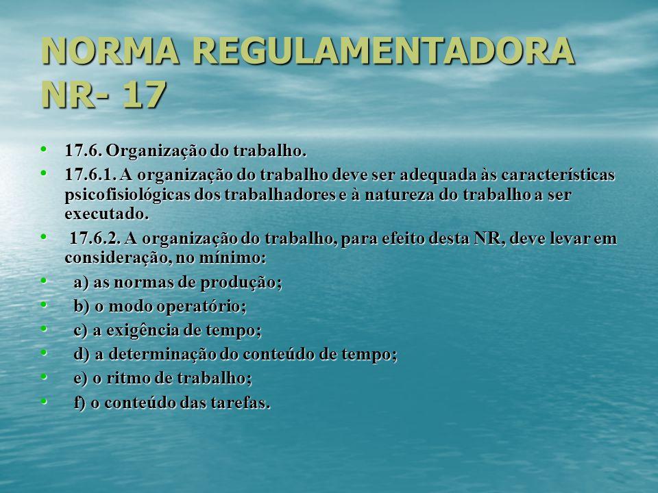 NORMA REGULAMENTADORA NR- 17 17.6. Organização do trabalho. 17.6. Organização do trabalho. 17.6.1. A organização do trabalho deve ser adequada às cara
