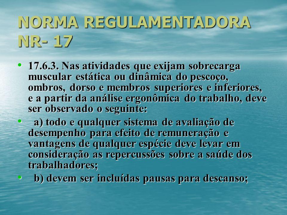 NORMA REGULAMENTADORA NR- 17 17.6.3. Nas atividades que exijam sobrecarga muscular estática ou dinâmica do pescoço, ombros, dorso e membros superiores