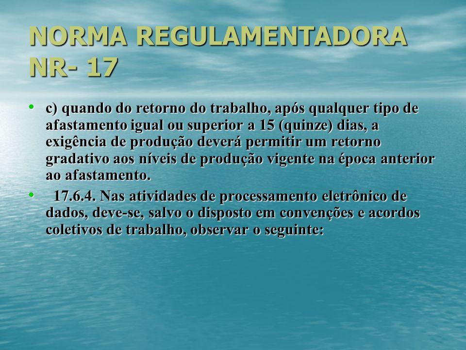 NORMA REGULAMENTADORA NR- 17 c) quando do retorno do trabalho, após qualquer tipo de afastamento igual ou superior a 15 (quinze) dias, a exigência de produção deverá permitir um retorno gradativo aos níveis de produção vigente na época anterior ao afastamento.