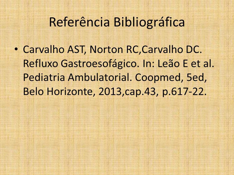 Referência Bibliográfica Carvalho AST, Norton RC,Carvalho DC. Refluxo Gastroesofágico. In: Leão E et al. Pediatria Ambulatorial. Coopmed, 5ed, Belo Ho