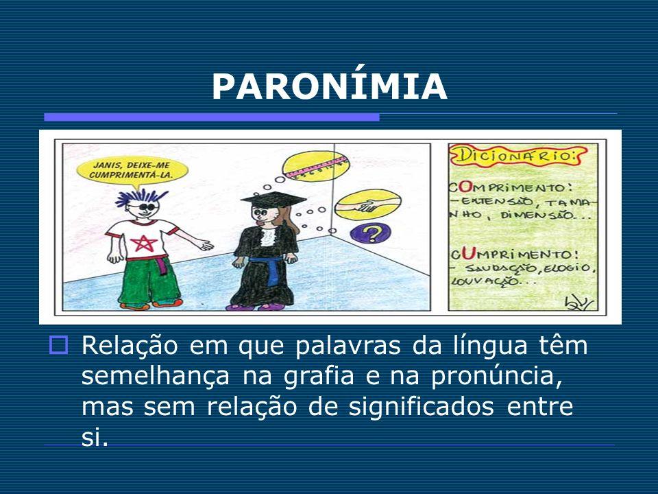 PARONÍMIA Relação em que palavras da língua têm semelhança na grafia e na pronúncia, mas sem relação de significados entre si.