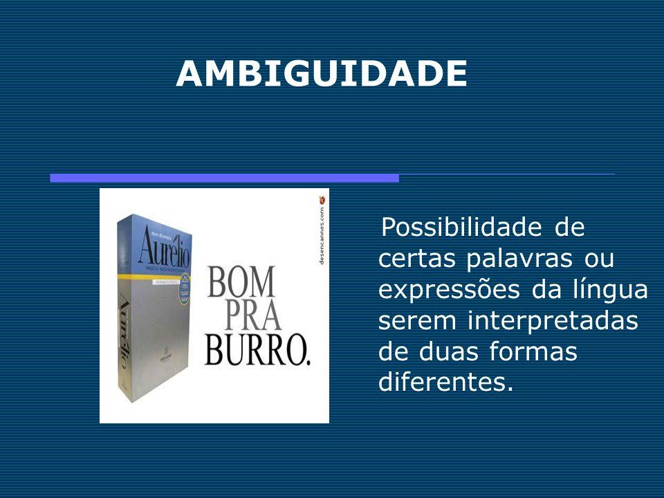 AMBIGUIDADE Possibilidade de certas palavras ou expressões da língua serem interpretadas de duas formas diferentes.
