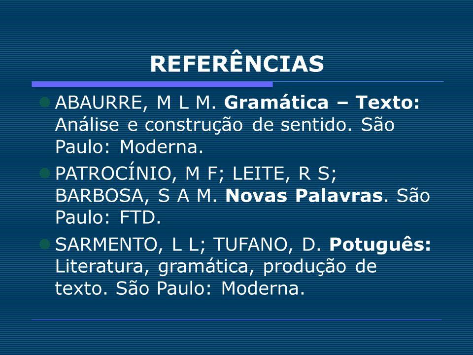 REFERÊNCIAS ABAURRE, M L M. Gramática – Texto: Análise e construção de sentido. São Paulo: Moderna. PATROCÍNIO, M F; LEITE, R S; BARBOSA, S A M. Novas