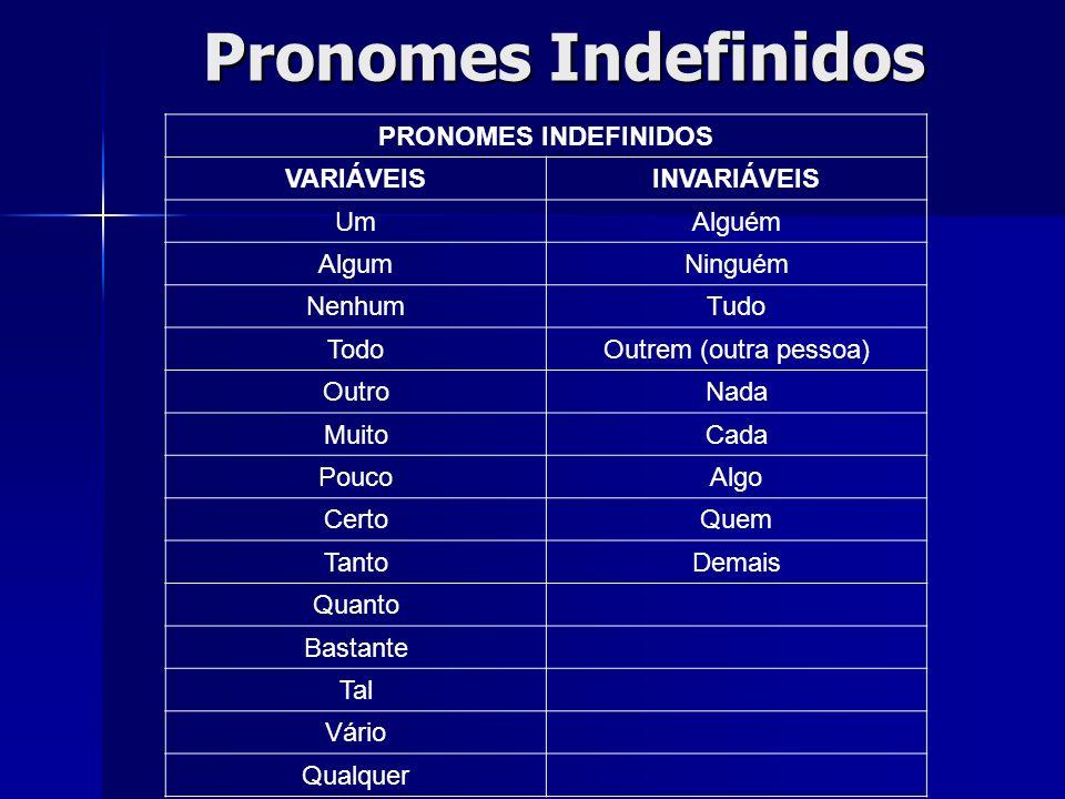 Pronomes Indefinidos PRONOMES INDEFINIDOS VARIÁVEISINVARIÁVEIS UmAlguém AlgumNinguém NenhumTudo TodoOutrem (outra pessoa) OutroNada MuitoCada PoucoAlg