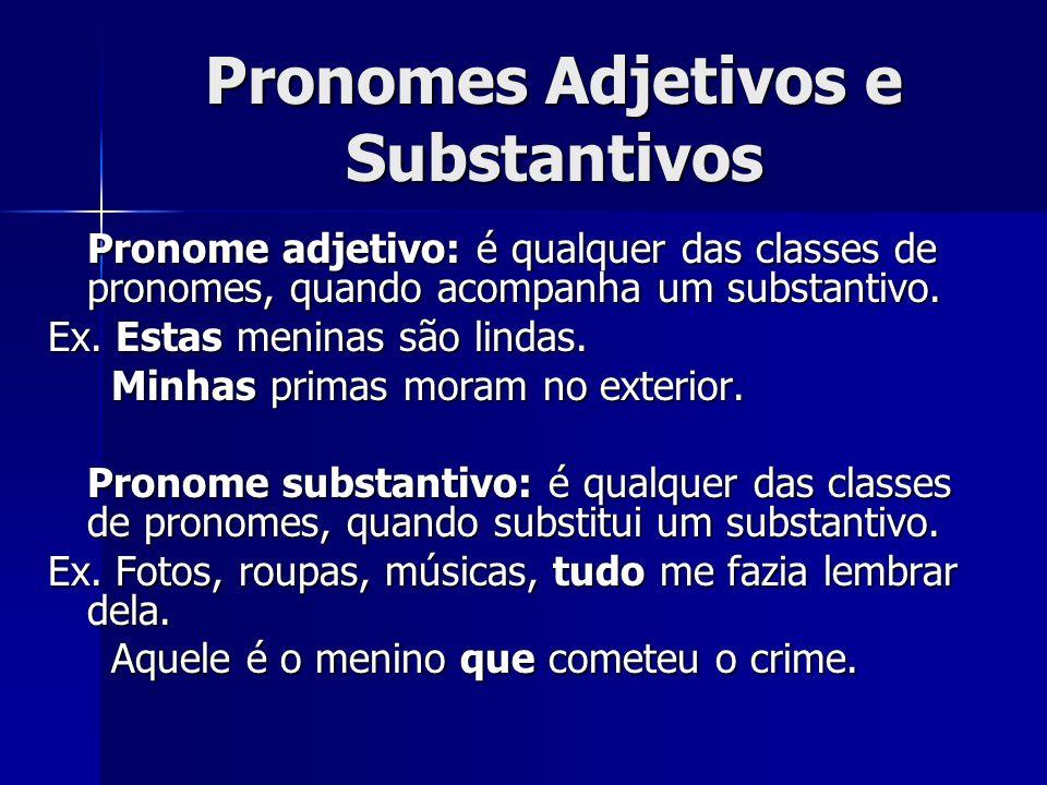 Pronomes Adjetivos e Substantivos Pronome adjetivo: é qualquer das classes de pronomes, quando acompanha um substantivo. Ex. Estas meninas são lindas.