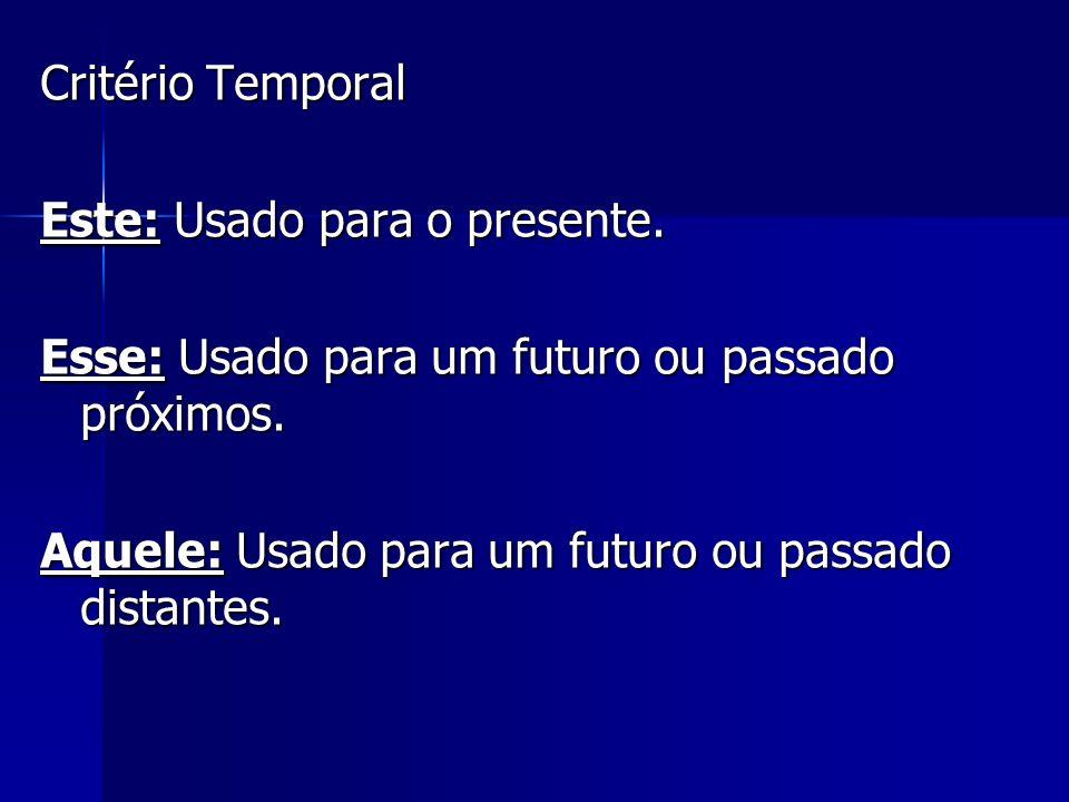 Critério Temporal Este: Usado para o presente. Esse: Usado para um futuro ou passado próximos. Aquele: Usado para um futuro ou passado distantes.