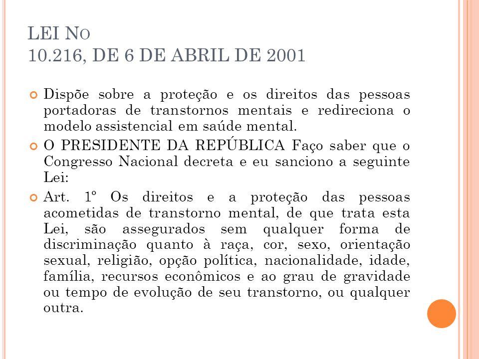 LEI N O 10.216, DE 6 DE ABRIL DE 2001 Dispõe sobre a proteção e os direitos das pessoas portadoras de transtornos mentais e redireciona o modelo assis