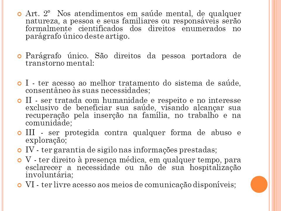 Art. 2º Nos atendimentos em saúde mental, de qualquer natureza, a pessoa e seus familiares ou responsáveis serão formalmente cientificados dos direito