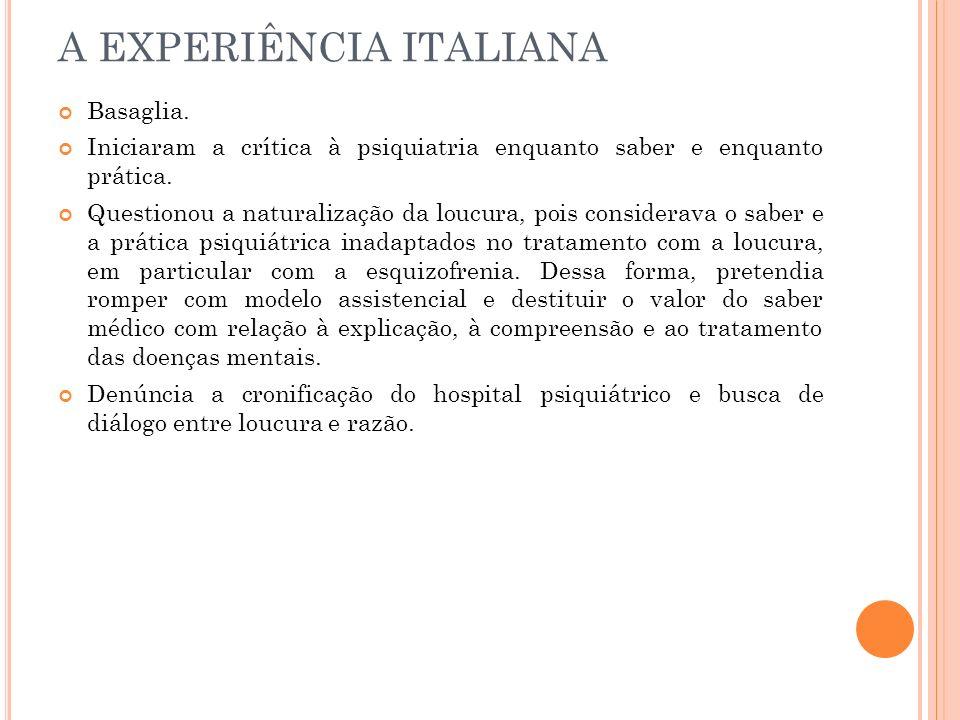 A EXPERIÊNCIA ITALIANA Basaglia. Iniciaram a crítica à psiquiatria enquanto saber e enquanto prática. Questionou a naturalização da loucura, pois cons