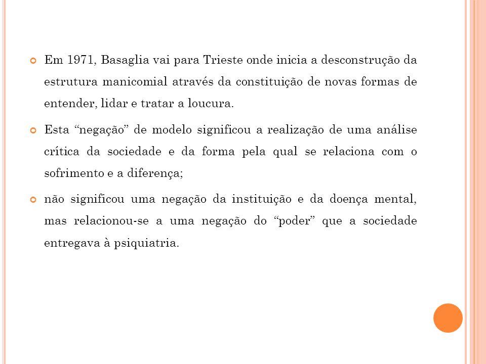 Em 1971, Basaglia vai para Trieste onde inicia a desconstrução da estrutura manicomial através da constituição de novas formas de entender, lidar e tr