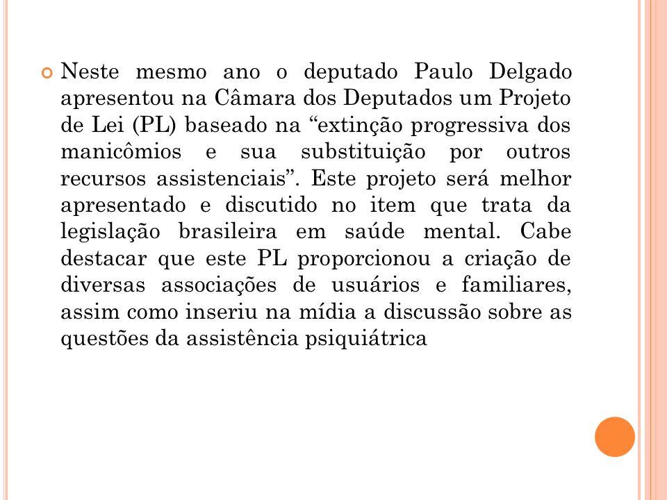 Neste mesmo ano o deputado Paulo Delgado apresentou na Câmara dos Deputados um Projeto de Lei (PL) baseado na extinção progressiva dos manicômios e su