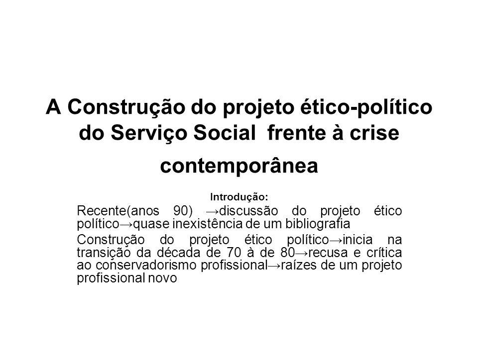 A Construção do projeto ético-político do Serviço Social frente à crise contemporânea Introdução: Recente(anos 90) discussão do projeto ético político