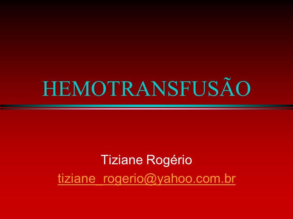 HEMOTRANSFUSÃO Tiziane Rogério tiziane_rogerio@yahoo.com.br