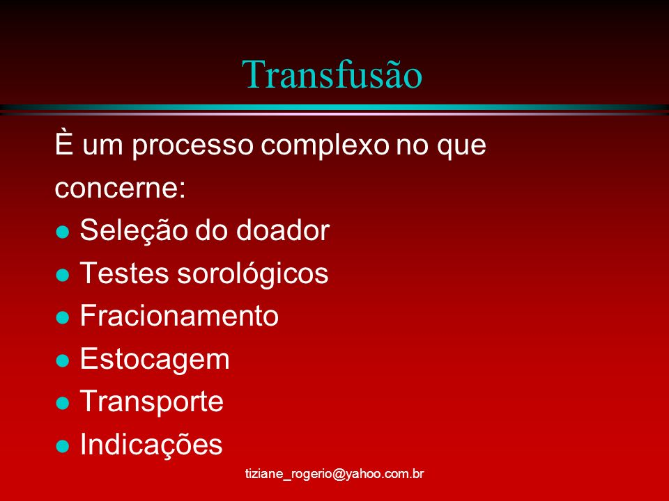 Transfusão È um processo complexo no que concerne: l Seleção do doador l Testes sorológicos l Fracionamento l Estocagem l Transporte l Indicações tiziane_rogerio@yahoo.com.br