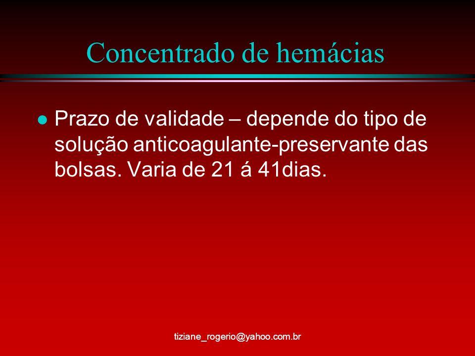 Concentrado de hemácias l Prazo de validade – depende do tipo de solução anticoagulante-preservante das bolsas.