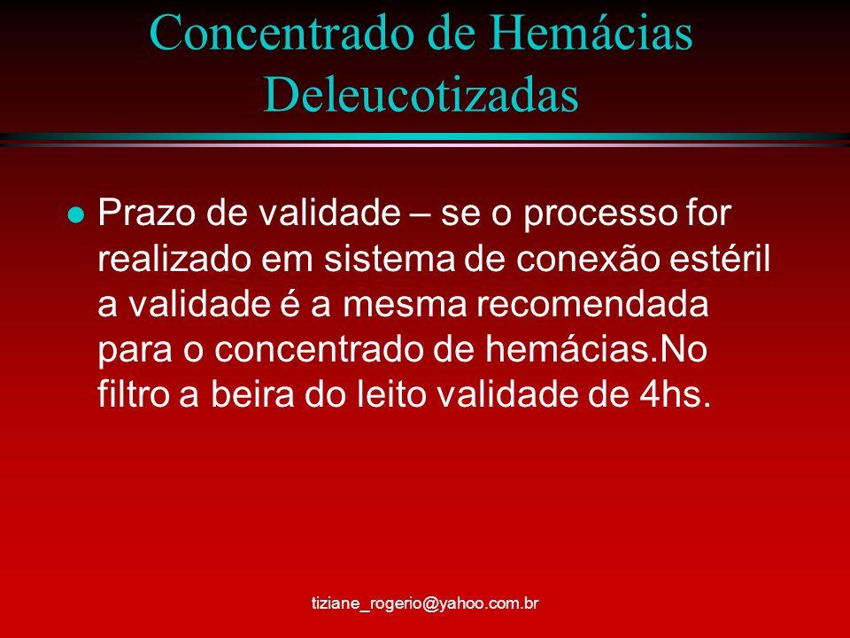Concentrado de Hemácias Deleucotizadas l Prazo de validade – se o processo for realizado em sistema de conexão estéril a validade é a mesma recomendada para o concentrado de hemácias.No filtro a beira do leito validade de 4hs.