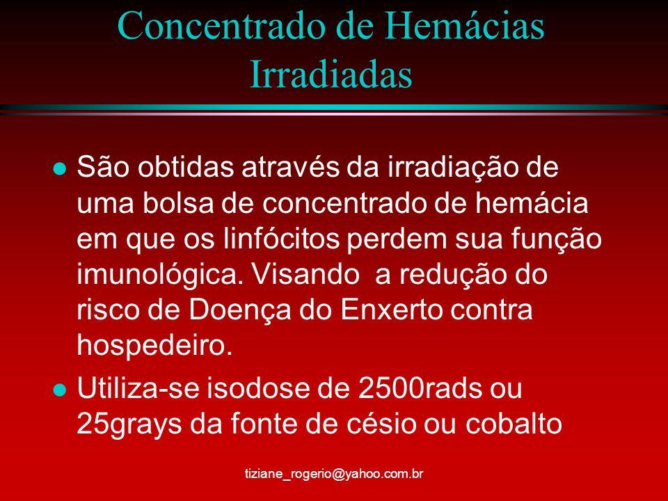 Concentrado de Hemácias Irradiadas l São obtidas através da irradiação de uma bolsa de concentrado de hemácia em que os linfócitos perdem sua função imunológica.