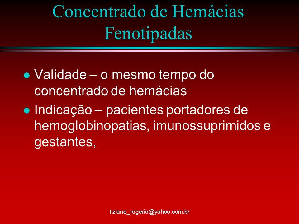 Concentrado de Hemácias Fenotipadas l Validade – o mesmo tempo do concentrado de hemácias l Indicação – pacientes portadores de hemoglobinopatias, imunossuprimidos e gestantes, tiziane_rogerio@yahoo.com.br