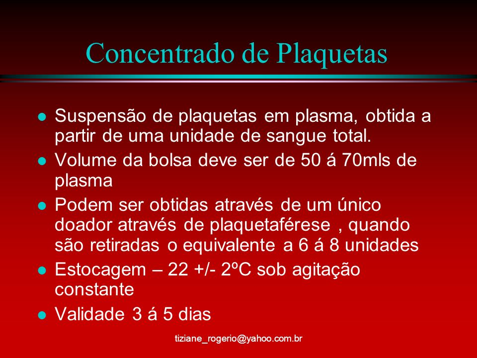 Concentrado de Plaquetas l Indicação – disfunção plaquetária em doenças congênitas, trombocitopenia por baixa de produção, doenças neoplásicas, quimioterapia, leucemias e radioterapias l Administração – devem ser utilizados equipos com 170 á 250micras e infundir com gotejamento rápido l Recomenda-se a infusão por unidade ( bolsa) pois em caso de reação não haverá perda tiziane_rogerio@yahoo.com.br