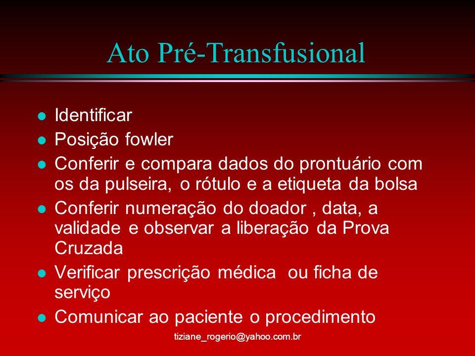 Ato Pré-Transfusional l Identificar l Posição fowler l Conferir e compara dados do prontuário com os da pulseira, o rótulo e a etiqueta da bolsa l Conferir numeração do doador, data, a validade e observar a liberação da Prova Cruzada l Verificar prescrição médica ou ficha de serviço l Comunicar ao paciente o procedimento tiziane_rogerio@yahoo.com.br