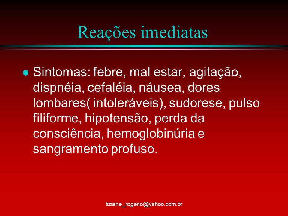 Reações imediatas l Sintomas: febre, mal estar, agitação, dispnéia, cefaléia, náusea, dores lombares( intoleráveis), sudorese, pulso filiforme, hipotensão, perda da consciência, hemoglobinúria e sangramento profuso.