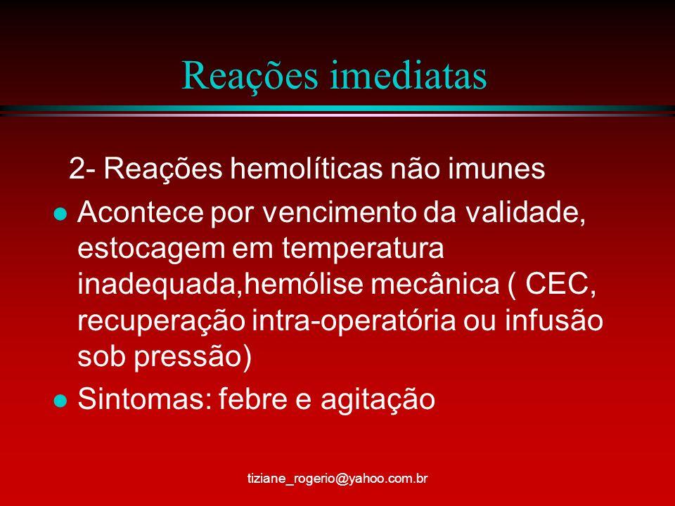 Reações imediatas 3- Reações febris não hemolíticas l São atribuídas a presença de anticorpos e citotóxicos dirigidos contra leucócitos l A melhor maneira de evitar é transfundir componentes com redução de leucócitos l Sinais/sintomas: tremores,calafrios,cefaléia,náusea, vômito, febre, HAS, taquipnéia, tiziane_rogerio@yahoo.com.br