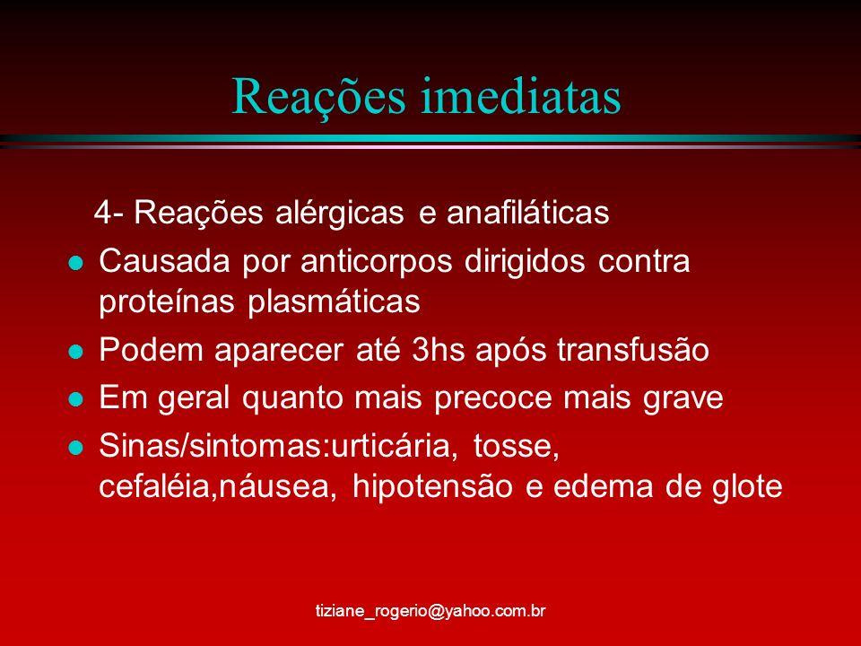 Reações imediatas 5 – Hipervolemia l Quando se administra um volume muito grande de sangue rapidamente ou o paciente transfundido é cardiopata l Sinais/ sintomas : HAS, dor precordial,arritmia,dispnéia,tosse, cianose e edema pulmonar tiziane_rogerio@yahoo.com.br