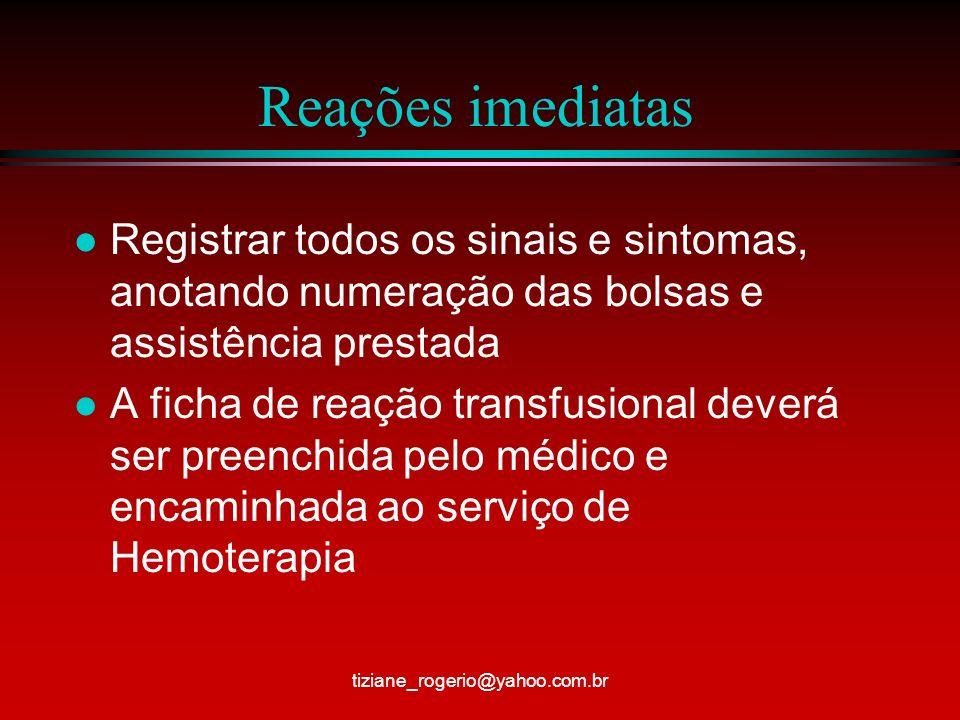 Reações Tardias 1- Reações Hemolíticas Tardias l Causadas por anticorpos antieritocitários após a transfusão em pacientes com história transfusional prévia ou pacientes que já tiveram gestação com imunização e antígenos antieritrocitários l Ocorre hemólise lenta e gradual do sangue transfundido l Sinais/sintomas – febre, anemia e icterícia tiziane_rogerio@yahoo.com.br