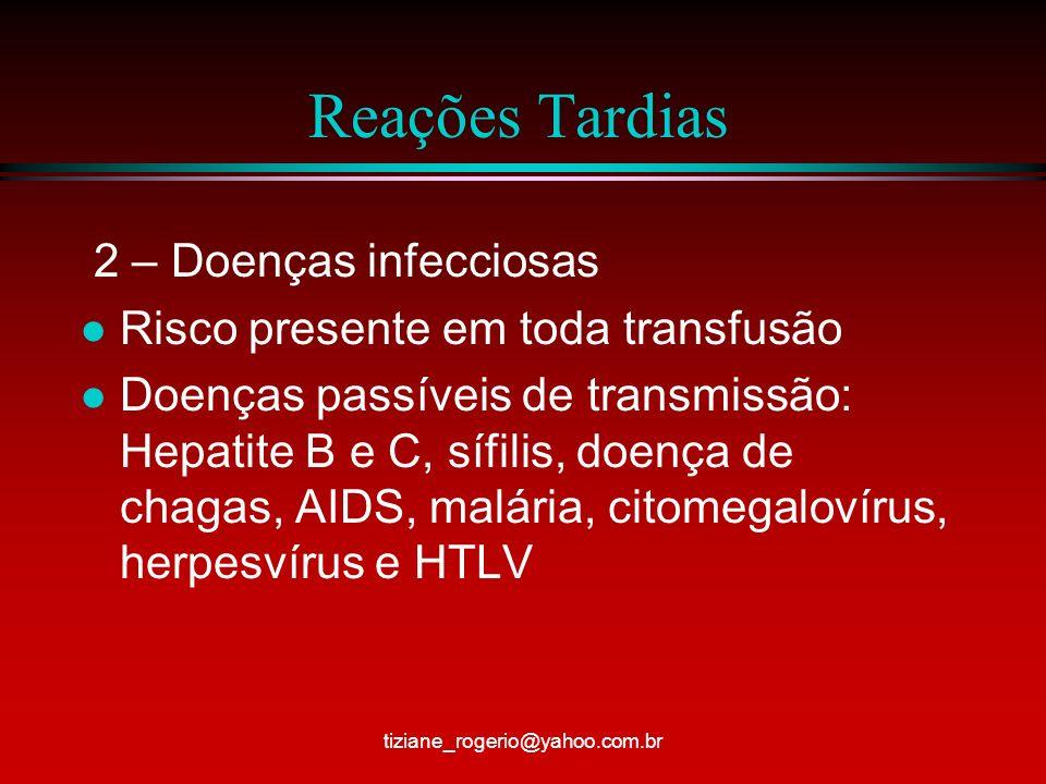 Reações Tardias 2 – Doenças infecciosas l Risco presente em toda transfusão l Doenças passíveis de transmissão: Hepatite B e C, sífilis, doença de chagas, AIDS, malária, citomegalovírus, herpesvírus e HTLV tiziane_rogerio@yahoo.com.br