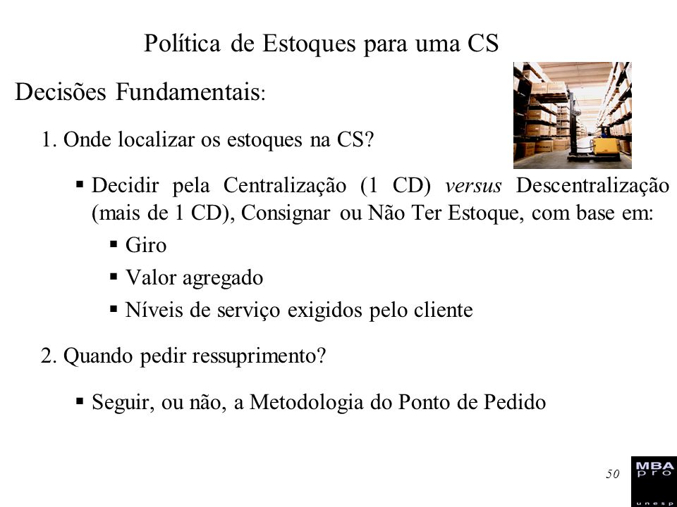 50 Decisões Fundamentais : 1. Onde localizar os estoques na CS? Decidir pela Centralização (1 CD) versus Descentralização (mais de 1 CD), Consignar ou