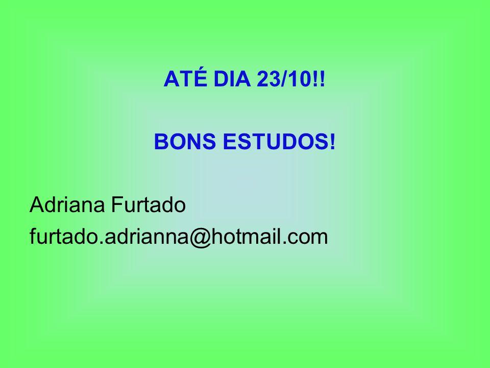 ATÉ DIA 23/10!! BONS ESTUDOS! Adriana Furtado furtado.adrianna@hotmail.com