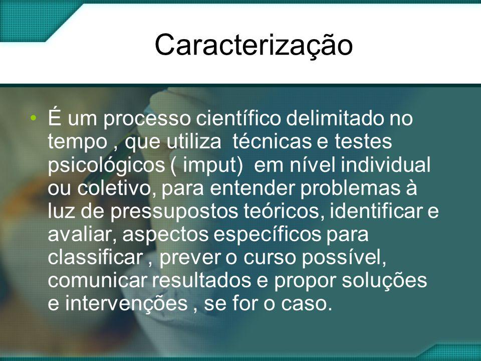Caracterização É um processo científico delimitado no tempo, que utiliza técnicas e testes psicológicos ( imput) em nível individual ou coletivo, para