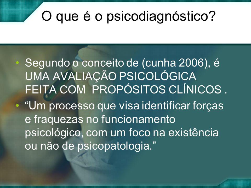 O que é o psicodiagnóstico? Segundo o conceito de (cunha 2006), é UMA AVALIAÇÃO PSICOLÓGICA FEITA COM PROPÓSITOS CLÍNICOS. Um processo que visa identi