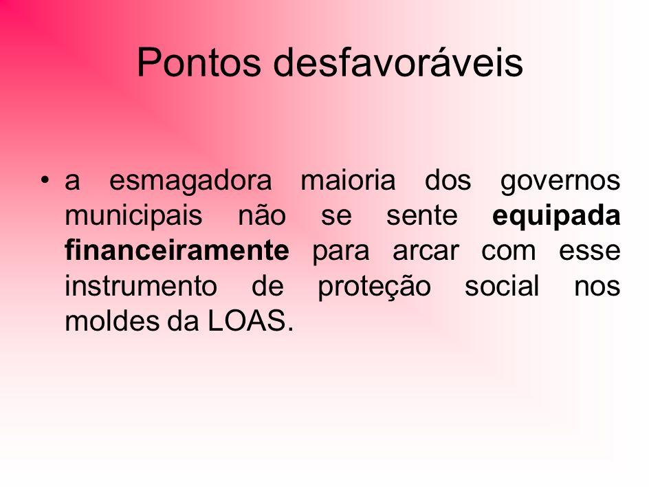 Pontos desfavoráveis a esmagadora maioria dos governos municipais não se sente equipada financeiramente para arcar com esse instrumento de proteção social nos moldes da LOAS.